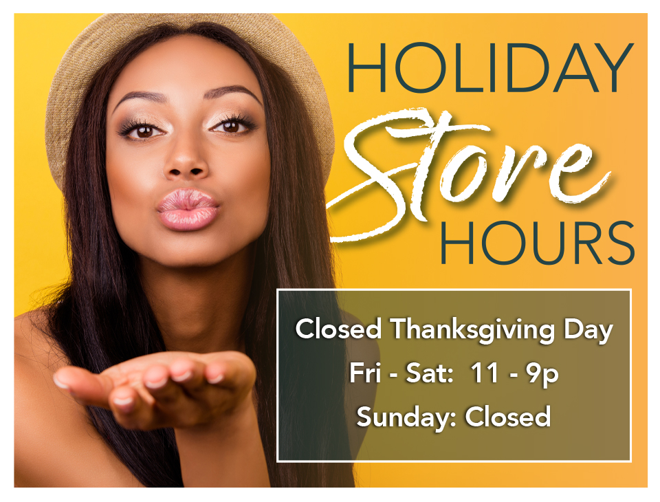 Holiday Store Hours - Closed Thanksgiving Day - Fri - Sat: 11-9p, Sunday: Closed