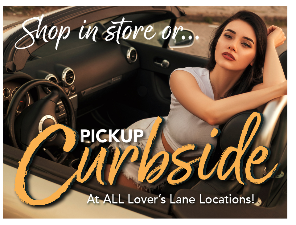 Shop in store or pickup Curbside at all Lover's Lane Locations!