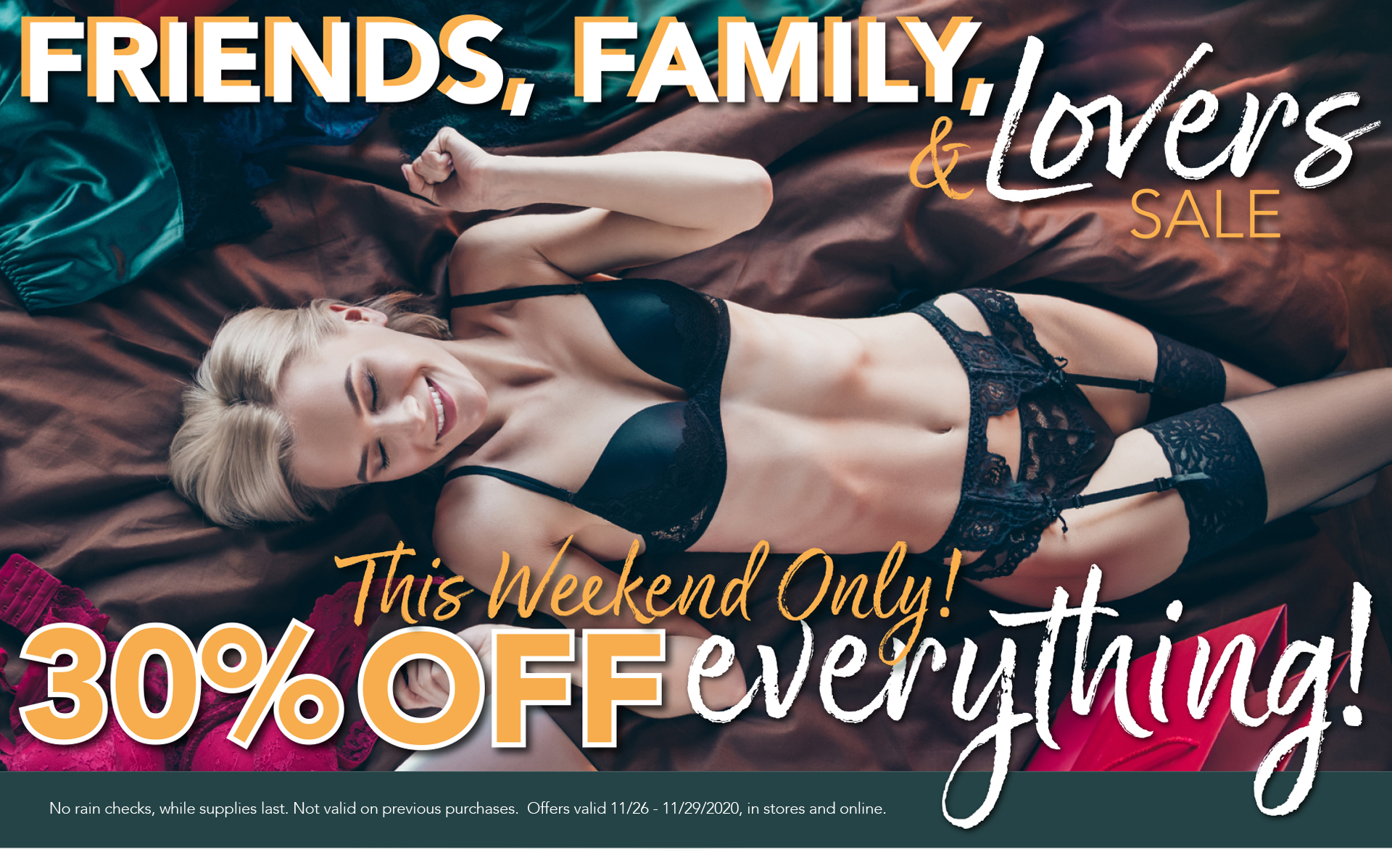 Friends, Family, & Lovers Sale - This weekend only. 30% OFF everything! -  No rain checks, while supplies last. Not valid on previous purchases.  Offers valid 11/26 - 11/28/2020, in stores and online.