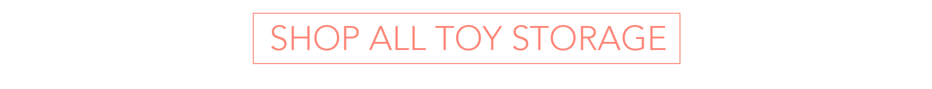 Click Here to Shop All Toy Storage
