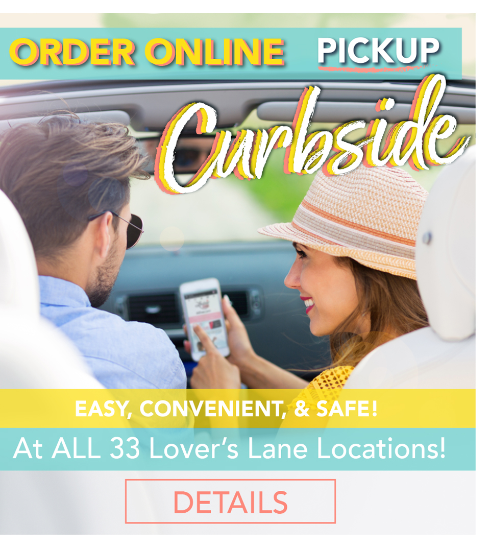 Shop online and pickup CURBSIDE at ALL Lover's Lane Stores!