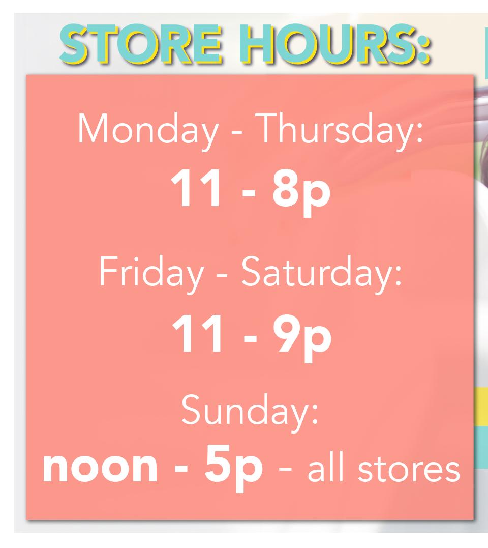 Store Hours: Mon - Thu: 11-8p, Fri - Sat: 11-9p, Sun: Noon - 5p - all stores