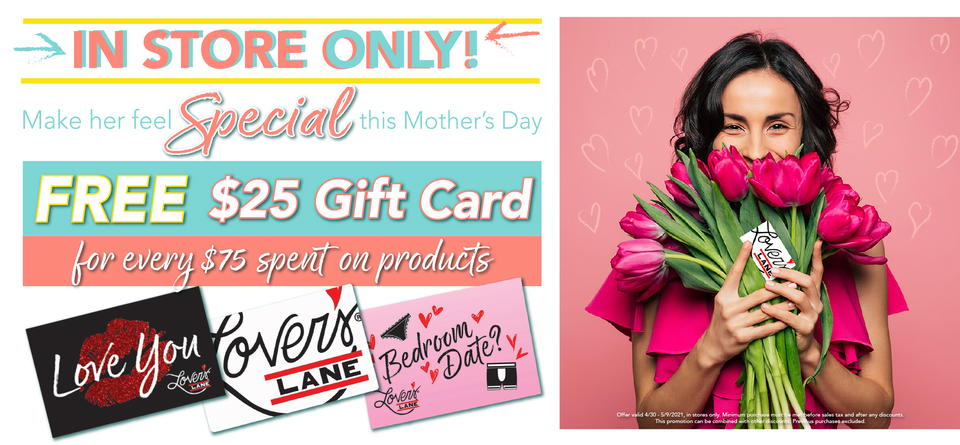 Make her feel special this Mother's Day - FREE $25 Gift Card for every $75 spent on products! - Offer valid 4/30 - 5/9/2021, in stores only. Minimum purchase must be met before sales tax and after any discounts.  *See Promotions page for details